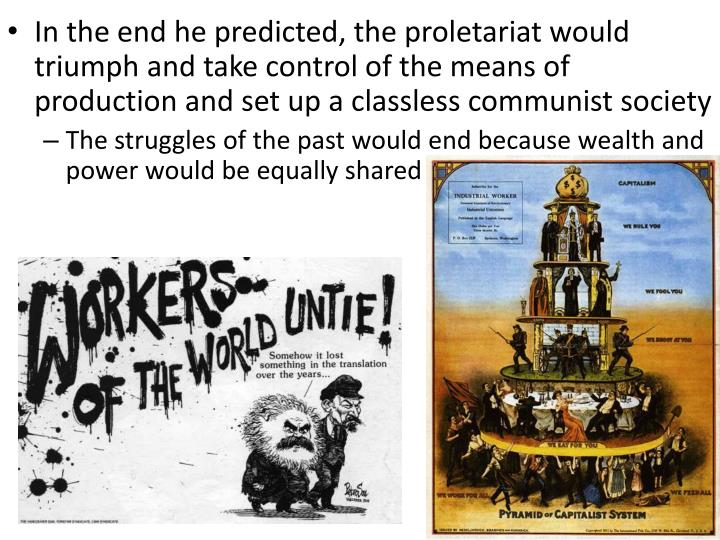 In the end he predicted, the proletariat would triumph and take control of the means of production and set up a classless communist society