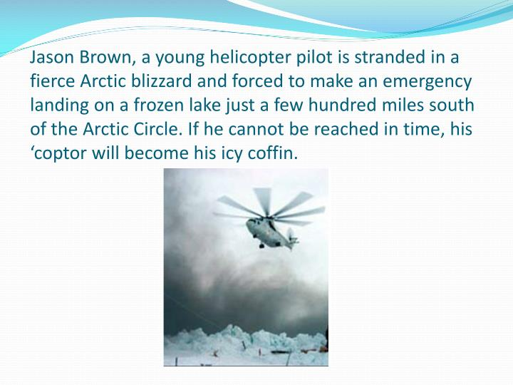 Jason Brown, a young helicopter pilot is stranded in a fierce Arctic blizzard and forced to make an emergency landing on a frozen lake just a few hundred miles south of the Arctic Circle. If he cannot be reached in time, his '