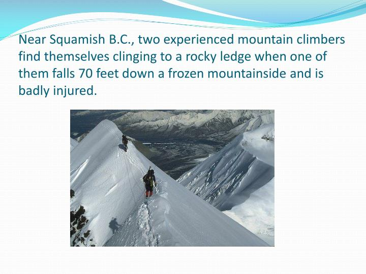 Near Squamish B.C., two experienced mountain climbers find themselves clinging to a rocky ledge when one of them falls 70 feet down a frozen mountainside and is badly injured.