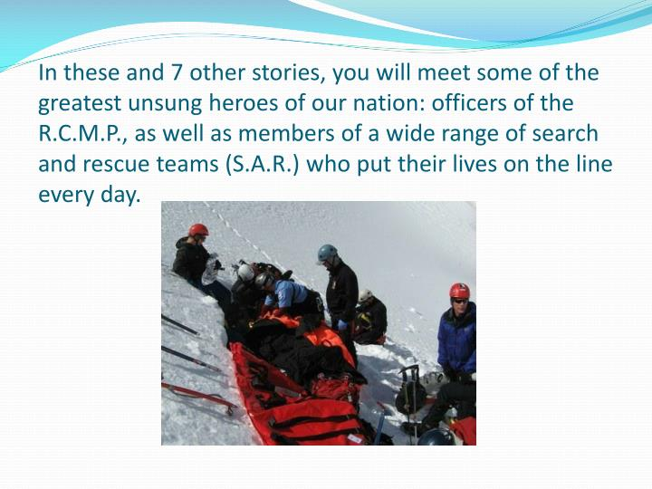 In these and 7 other stories, you will meet some of the greatest unsung heroes of our nation: officers of the R.C.M.P., as well as members of a wide range of search and rescue