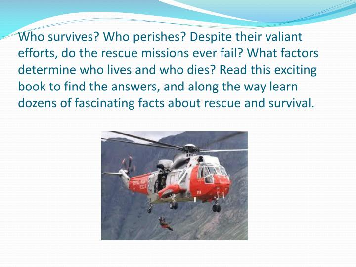 Who survives? Who perishes? Despite their valiant efforts, do the rescue missions ever fail? What factors determine who lives and who dies? Read this exciting book to find the answers, and along the way learn dozens of fascinating facts about rescue and survival.