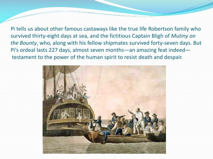 Pi tells us about other famous castaways like the true life Robertson family who survived thirty-eight days at sea, and the fictitious Captain Bligh of