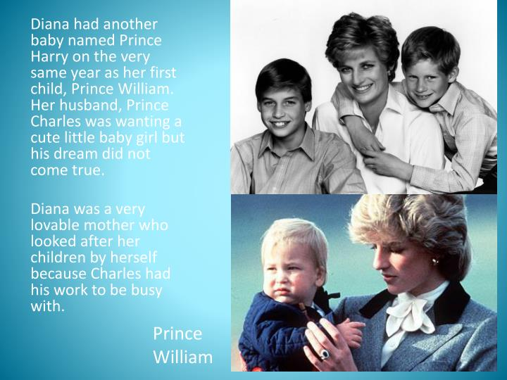 Diana had another baby named Prince Harry on the very same year as her first child, Prince William. ...