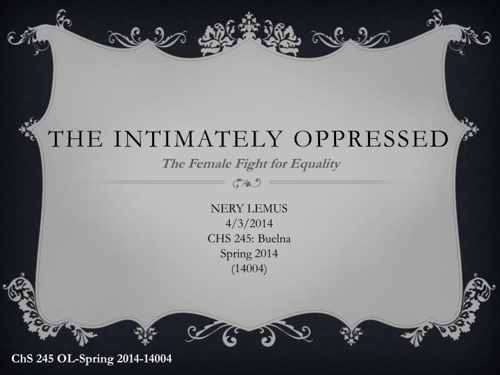 intimately oppressed The intimately oppressed this chapter is all about women and how they were oppressed very similarly to slaves, but treated nicer because their role as child rearers and lovers was important.