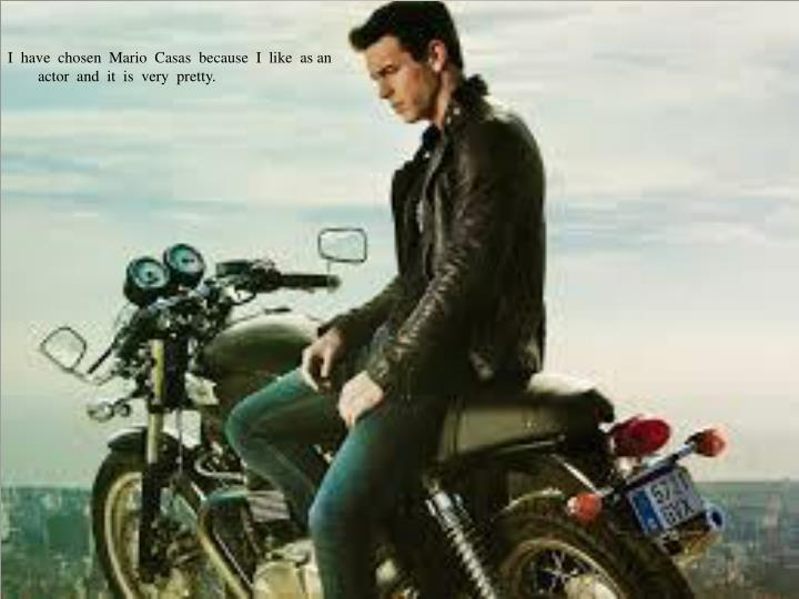 I  have  chosen  Mario  Casas  because  I  like  as an  actor  and  it  is  very  pretty.