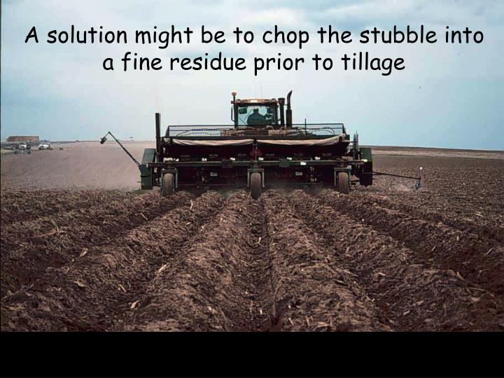 A solution might be to chop the stubble into a fine residue prior to tillage