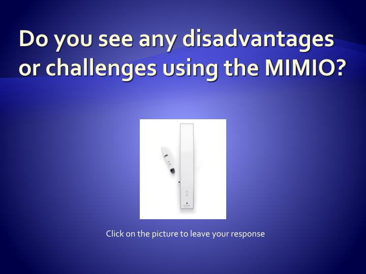 Do you see any disadvantages or challenges using the MIMIO?