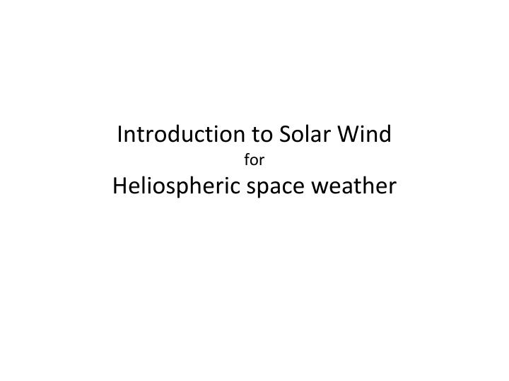 introduction to solar wind for heliospheric space weather n.
