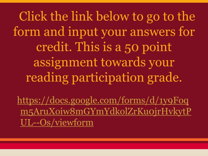 Click the link below to go to the form and input your answers for credit. This is a 50 point assignment towards your reading participation grade.