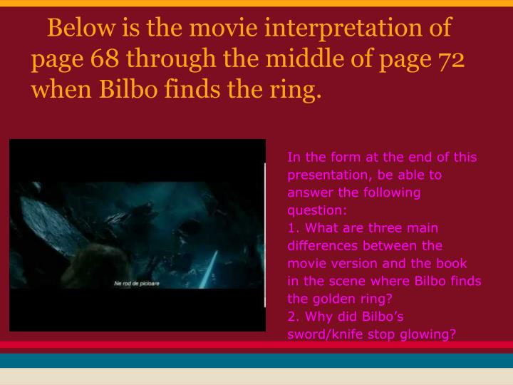 Below is the movie interpretation of page 68 through the middle of page 72 when Bilbo finds the ring.