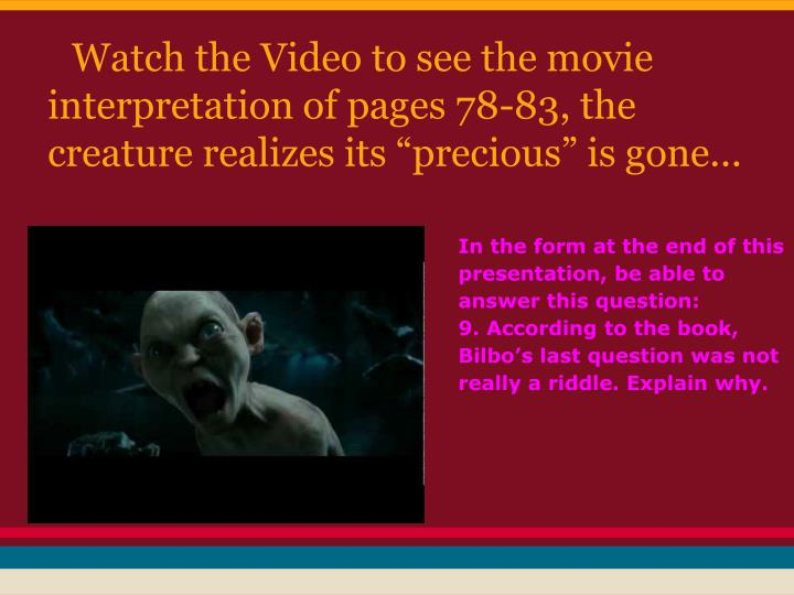 "Watch the Video to see the movie interpretation of pages 78-83, the creature realizes its ""precious"" is gone..."