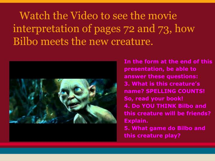Watch the Video to see the movie interpretation of pages 72 and 73, how Bilbo meets the new creature.