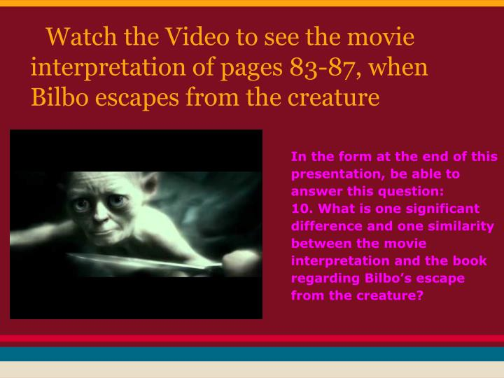 Watch the Video to see the movie interpretation of pages 83-87, when Bilbo escapes from the creature