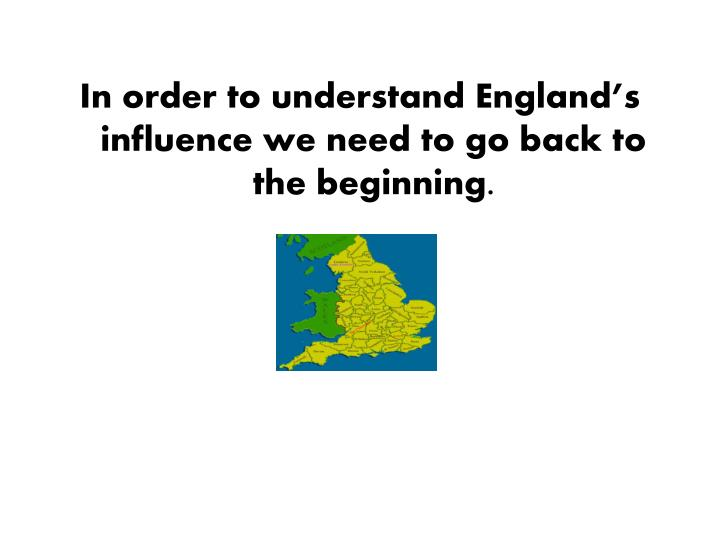 In order to understand England's influence we need to go back to the beginning.