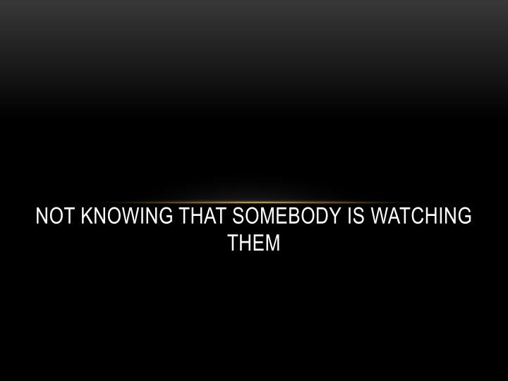 Not knowing that somebody is watching them