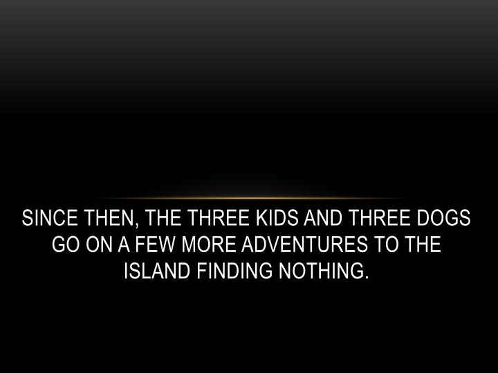 Since then, The three kids and three dogs go on a few more adventures to the island finding nothing.