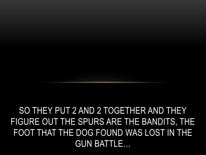 So they put 2 and 2 together and they figure out the spurs are the bandits, the foot that the dog found was lost in the gun battle…