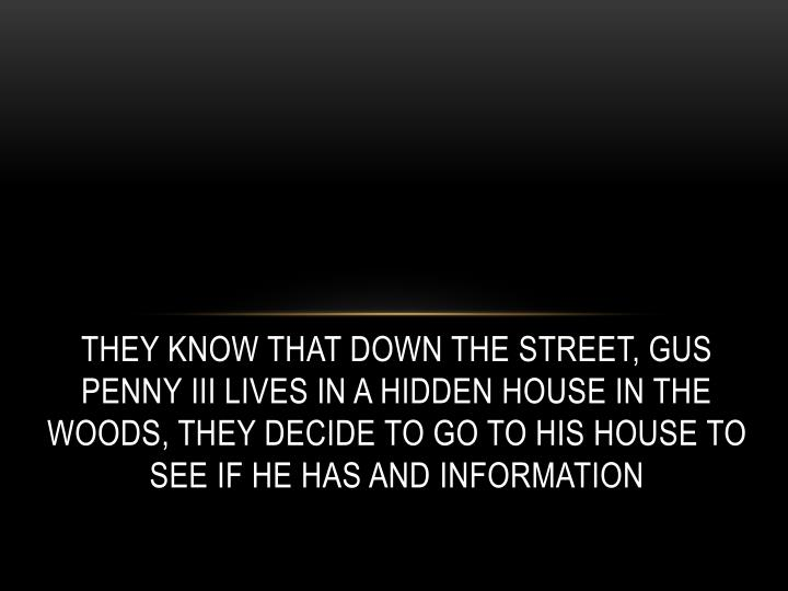 They know that down the street, Gus Penny III lives in a hidden house in the woods, they decide to go to his house to see if he has and information