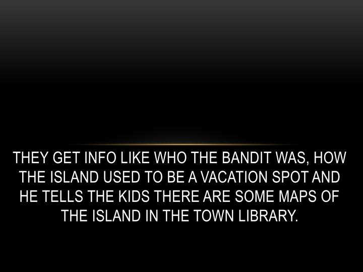 They get info like who the bandit was, how the island used to be a vacation spot and he tells the kids there are some maps of the island in the town library.