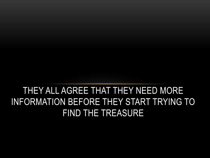 They all agree that they need more information before they start trying to find the treasure