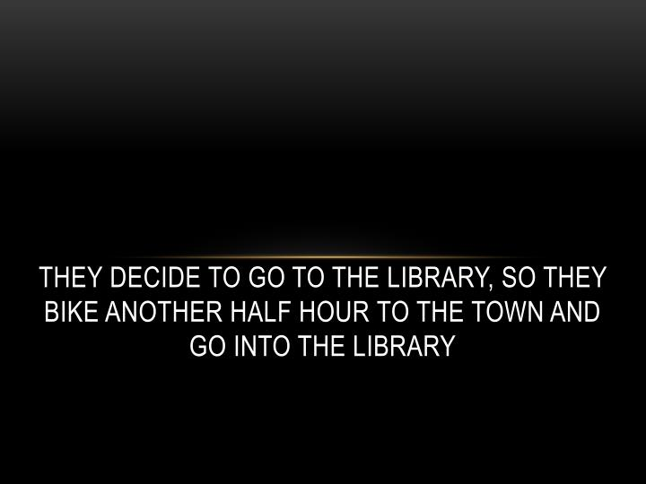 They decide to go to the library,