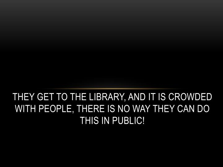 They get to the library, and it is crowded with people, there is no way they can do this in public!