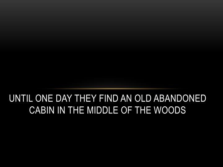 Until one day they find an old abandoned cabin in the middle of the woods
