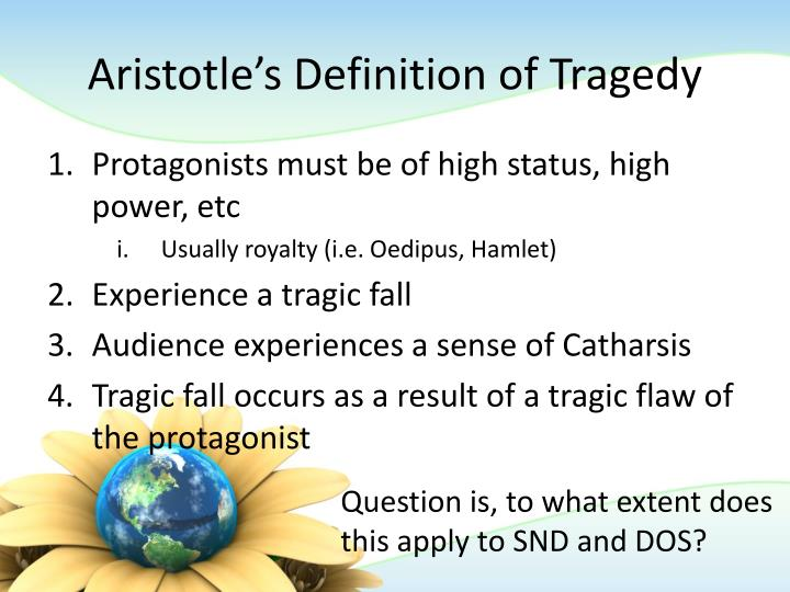 a discussion of aristotles definition of a tragic hero The ideal tragic hero, according to aristotle, should be, in the first place, a man of eminence the actions of an eminent man would be 'serious, complete and of a certain magnitude', as required by aristotle.