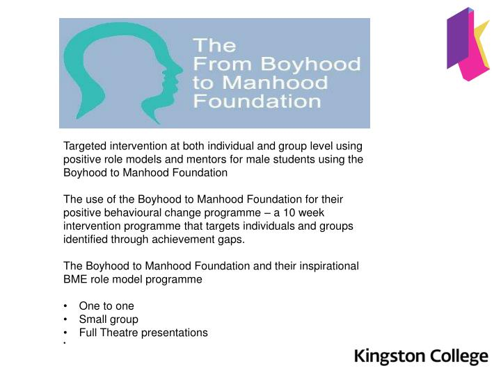 Targeted intervention at both individual and group level using positive role models and mentors for male students using the Boyhood to Manhood Foundation