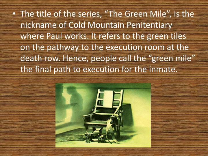 "The title of the series, ""The Green Mile"", is the nickname of Cold Mountain Penitentiary where Paul works. It refers to the green tiles on the pathway to the execution room at the death row. Hence, people call the ""green mile"" the final path to execution for the inmate."