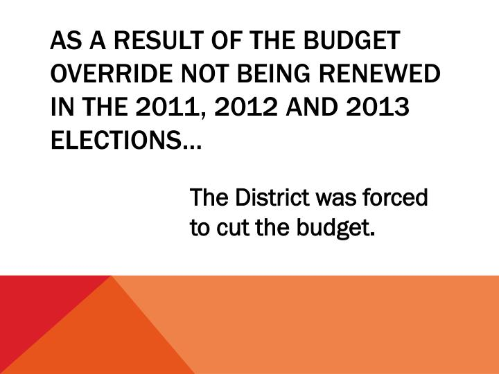 As a result of the budget override not being renewed in the 2011 2012 and 2013 elections