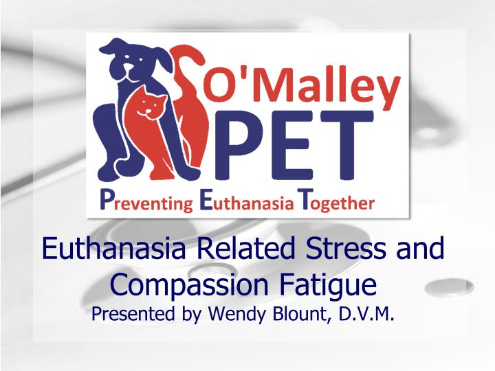 euthanasia related stress and compassion fatigue presented by wendy blount d v m n.