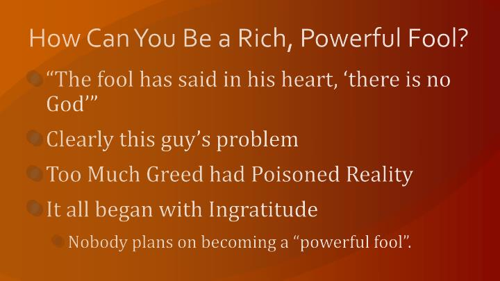How Can You Be a Rich, Powerful Fool?