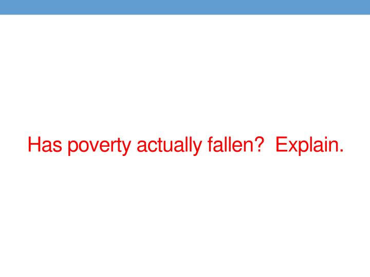 Has poverty actually fallen?  Explain.