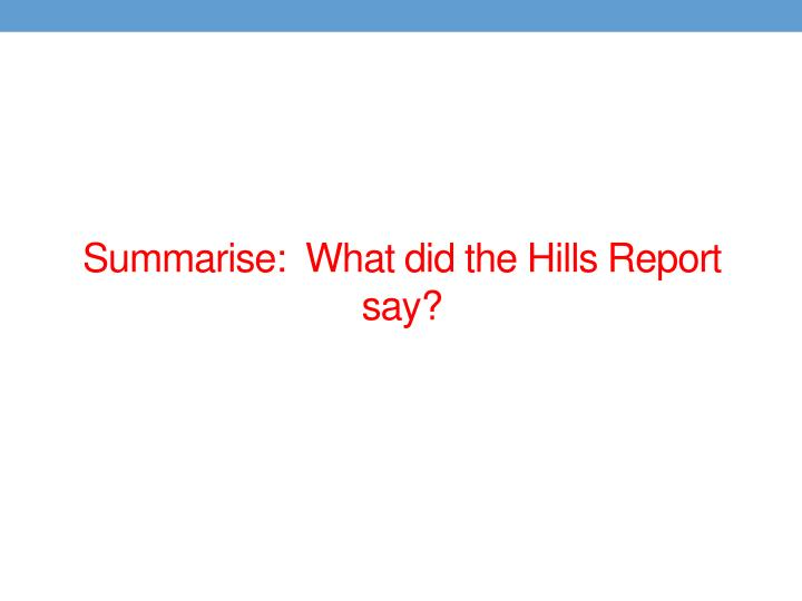 Summarise:  What did the Hills Report say?