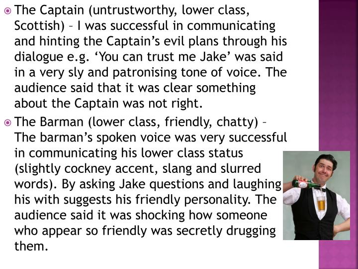 The Captain (untrustworthy, lower class, Scottish) – I was successful in communicating and hinting the Captain's evil plans through his dialogue e.g. 'You can trust me Jake' was said in a very sly and patronising tone of voice. The audience said that it was clear something about the Captain was not right.