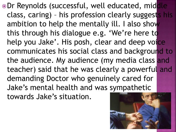 Dr Reynolds (successful, well educated, middle class, caring) – his profession clearly suggests his ambition to help the mentally ill. I also show this through his dialogue e.g. 'We're here to help you Jake'. His posh, clear and deep voice communicates his social class and background to the audience. My audience (my media class and teacher) said that he was clearly a powerful and demanding Doctor who genuinely cared for Jake's mental health and was sympathetic towards Jake's situation.