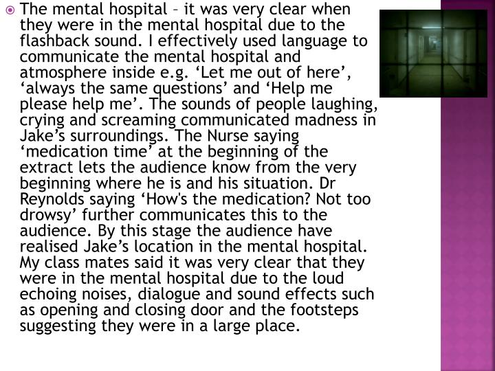 The mental hospital – it was very clear when they were in the mental hospital due to the flashback sound. I effectively used language to communicate the mental hospital and atmosphere inside e.g. 'Let me out of here', 'always the same questions' and 'Help me please help me'. The sounds of people laughing, crying and screaming communicated madness in Jake's surroundings. The Nurse saying 'medication time' at the beginning of the extract lets the audience know from the very beginning where he is and his situation. Dr Reynolds saying 'How's the medication? Not too drowsy' further communicates this to the audience. By this stage the audience have realised Jake's location in the mental hospital. My class mates said it was very clear that they were in the mental hospital due to the loud echoing noises, dialogue and