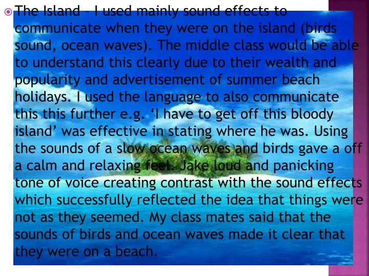 The Island – I used mainly sound effects to communicate when they were on the island (birds sound, ocean waves). The middle class would be able to understand this clearly due to their wealth and popularity and advertisement of summer beach holidays. I used the language to also communicate this this further e.g. 'I have to get off this bloody island' was effective in stating where he was. Using the sounds of a slow ocean waves and birds gave a off                                                                            a calm and relaxing feel. Jake loud and panicking tone of voice creating contrast with the sound effects which successfully reflected the idea that things were not as they seemed. My class mates said that the sounds of birds and ocean waves made it clear that they were on a beach.