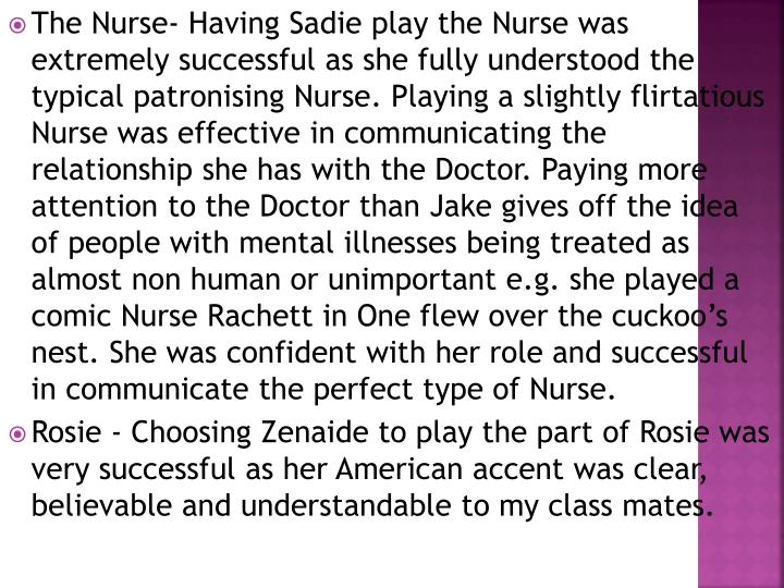 The Nurse- Having Sadie play the Nurse was extremely successful as she fully understood the typical patronising Nurse. Playing a slightly flirtatious Nurse was effective in communicating the relationship she has with the Doctor. Paying more attention to the Doctor than Jake gives off the idea of people with mental illnesses being treated as almost non human or unimportant e.g. she played a comic Nurse