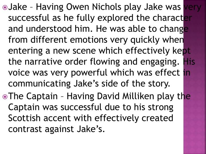 Jake – Having Owen Nichols play Jake was very successful as he fully explored the character and understood him. He was able to change from different emotions very quickly when entering a new scene which effectively kept the narrative order flowing and engaging. His voice was very powerful which was effect in communicating Jake's side of the story.