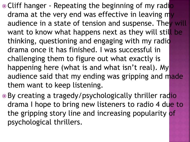 Cliff hanger - Repeating the beginning of my radio drama at the very end was effective in leaving my audience in a state of tension and suspense. They will want to know what happens next as they will still be thinking, questioning and engaging with my radio drama once it has finished. I was successful in challenging them to figure out what exactly is happening here (what is and what isn't real). My audience said that my ending was gripping and made them want to keep listening.