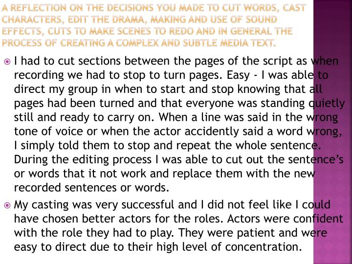 A reflection on the decisions you made to cut words, cast characters, edit the drama, making and use of sound effects, cuts to make scenes to redo and in general the process of creating a complex and subtle media text.