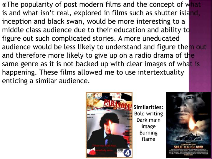 The popularity of post modern films and the concept of what is and what isn't real, explored in films such as shutter island, inception and black swan, would be more interesting to a middle class audience due to their education and ability to figure out such complicated stories. A more uneducated audience would be less likely to understand and figure them out and therefore more likely to give up on a radio drama of the same genre as it is not backed up with