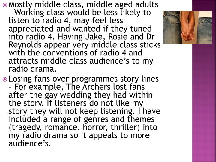 Mostly middle class, middle aged adults – Working class would be less likely to listen to radio 4, may feel less appreciated and wanted if they tuned into radio 4. Having Jake, Rosie and Dr Reynolds appear very middle class sticks with the conventions of radio 4 and attracts middle class audience's to my radio drama.