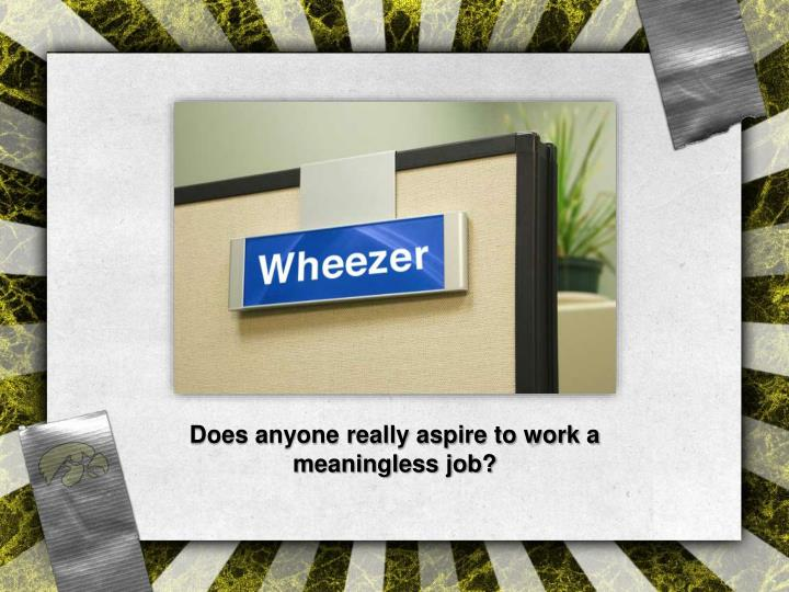 Does anyone really aspire to work a meaningless job?