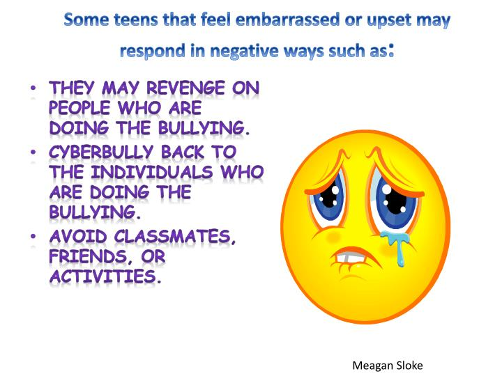 Some teens that feel embarrassed or upset may respond in negative ways such as