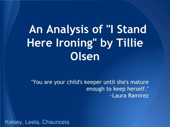 "i stand here ironing by tillie I stand here ironing, and what you asked me moves tormented back and forth with the iron ""i wish you would manage the time to come in and talk with me about your daughter."