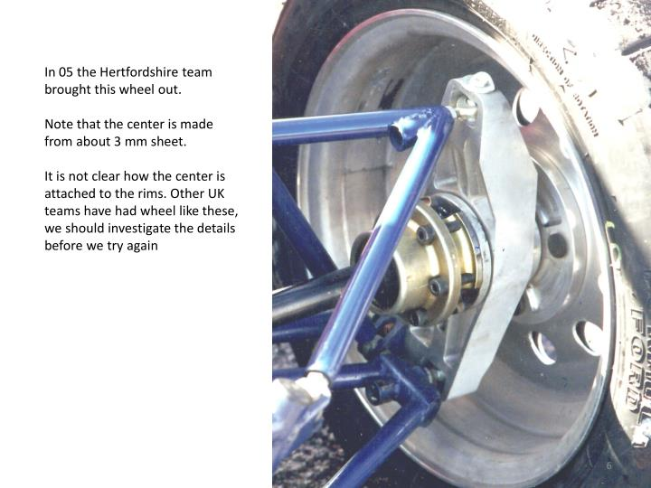 In 05 the Hertfordshire team brought this wheel out.