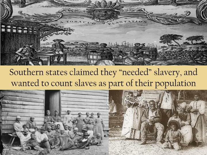 "Southern states claimed they ""needed"" slavery, and wanted to count slaves as part of their population"